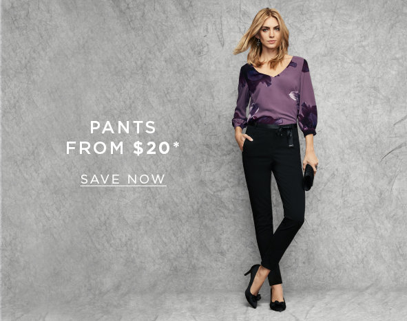 Pants from $20. SAVE NOW >