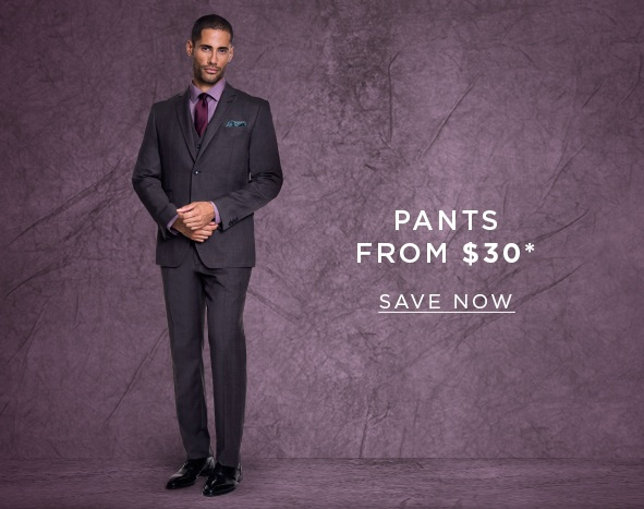 Pants from $30. SAVE NOW >