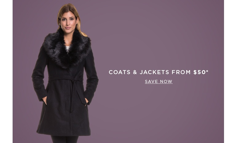 Coats & Jackets Form $50. SAVE NOW >
