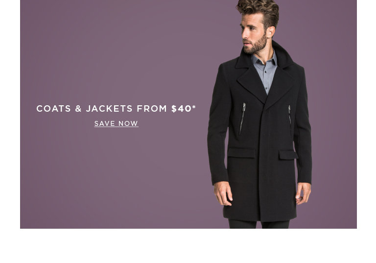Coats and Jackets from $40. SAVE NOW >