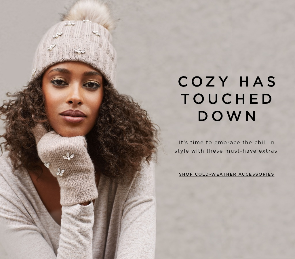 Cozy has touched down It's time to embrace the chill in style with these must-have extras. SHOP COLD-WEATHER ACCESSORIES>