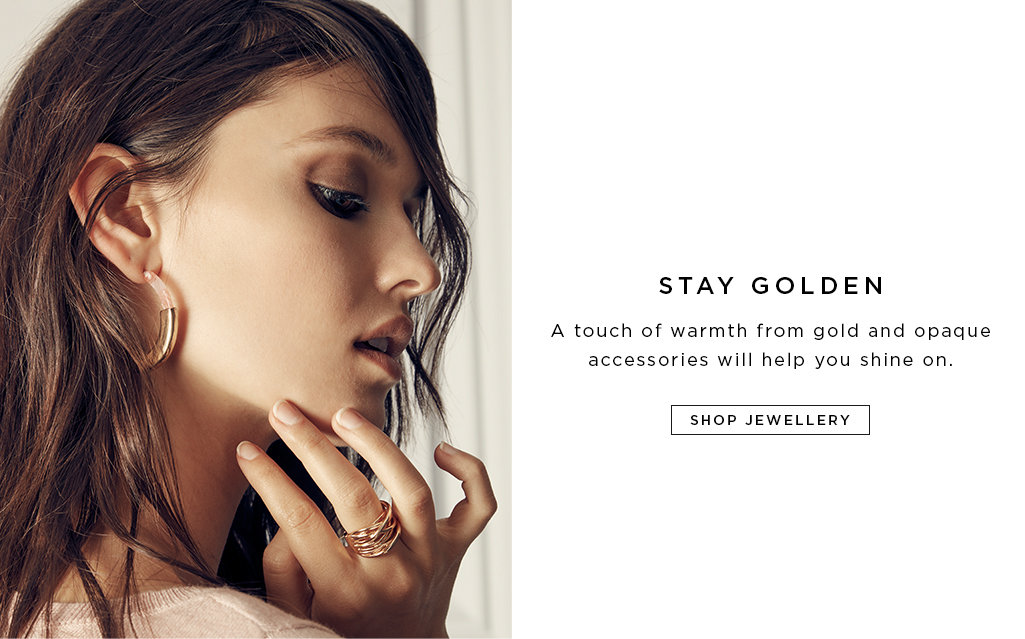 Stay Golden A touch of warmth from gold and opaque accessories will help you shine on.  SHOP JEWELLERY>