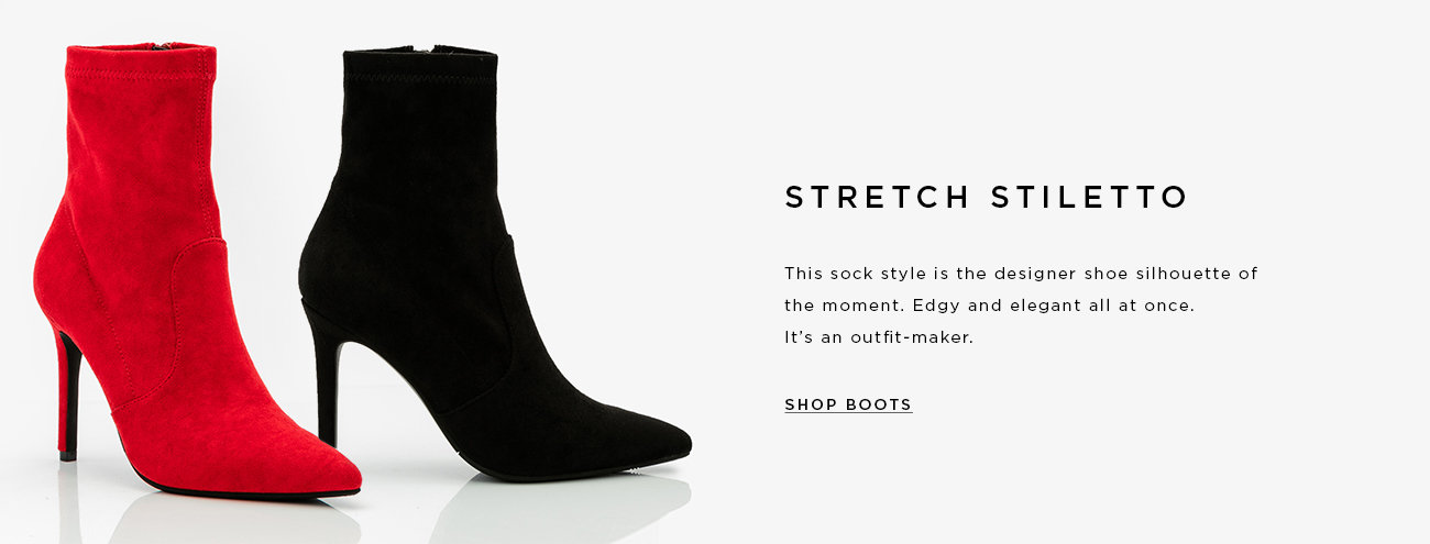 STRETCH STILETTO. This sock style is the designer shoe silhouette of the moment. Edgy and elegant all at once. It's an outfit-maker. SHOP BOOTS >