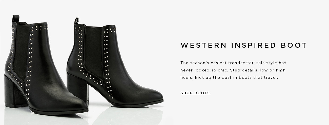 WESTERN INSPIRED BOOT. The season's easiest trendsetter, this style has never looked so chic. Stud details, low or high heels, kick up the dust in boots that travel. SHOP BOOTS >