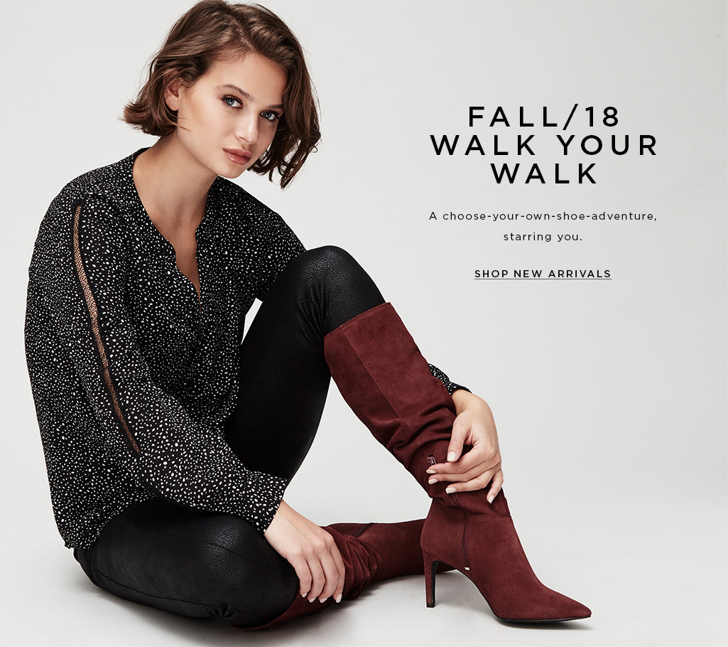 FALL/18 WALK YOU WALK Start a journey, take a step and #WalkYourWalk in our new fall footwear. SHOP NEW ARRIVALS>