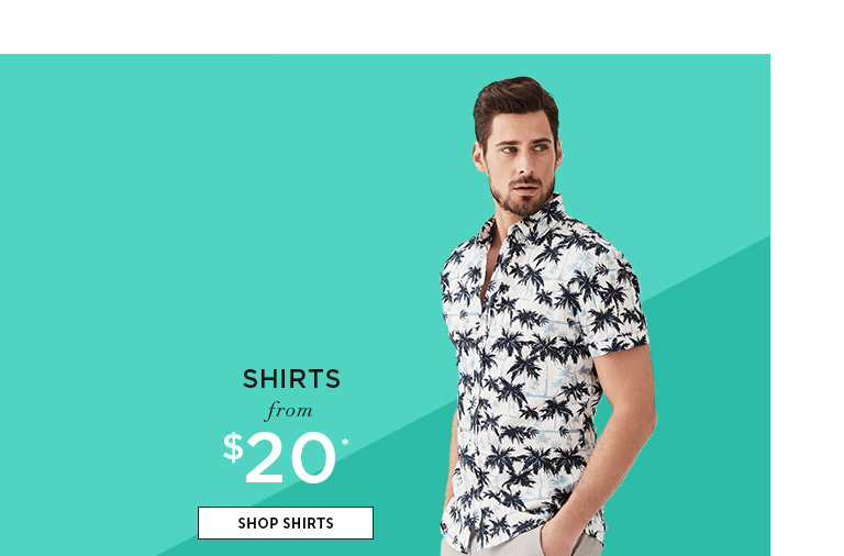 Shirts from $20. SHOP SHIRTS