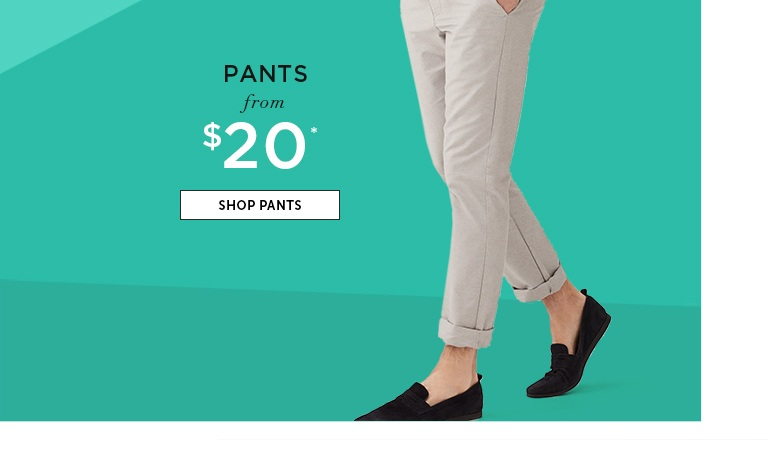 Pants from $20. SHOP PANTS
