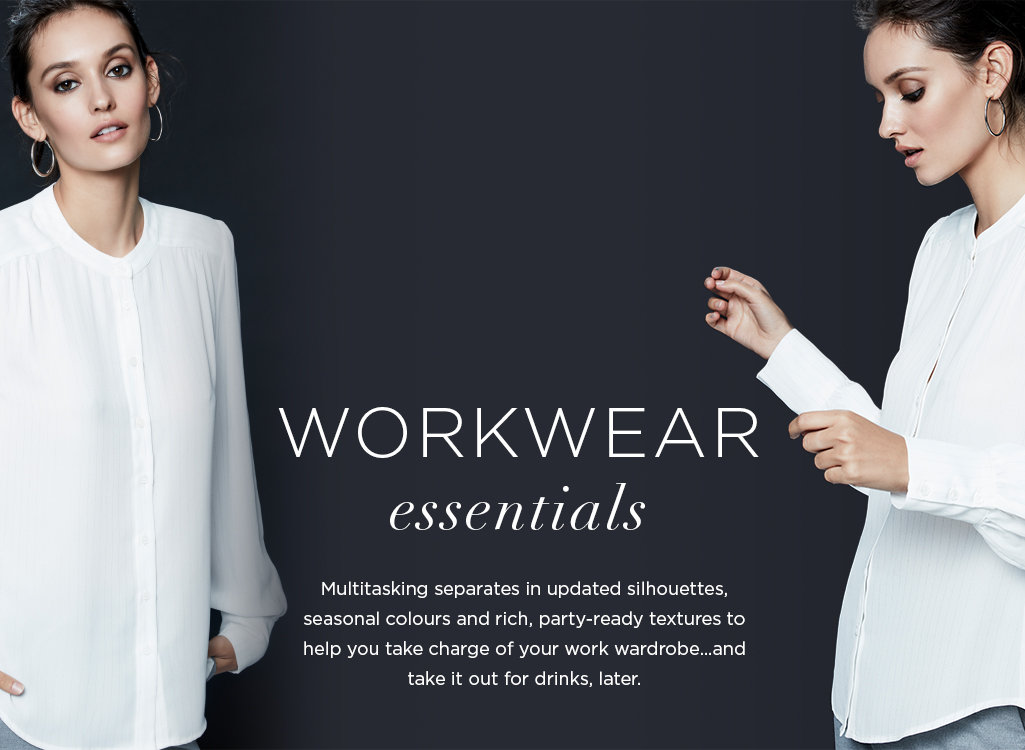WORKWEAR ESSENTIALS.Multitasking separates in updated silhouettes, seasonal colours  and rich, party-ready textures to help you take charge of your work wardrobe…and take it out for drinks, later.