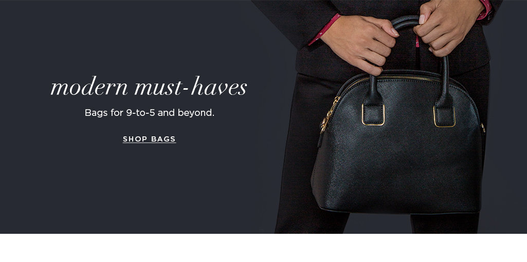 Modern must-havesBags for 9-to-5 and beyond. SHOP BAGS>