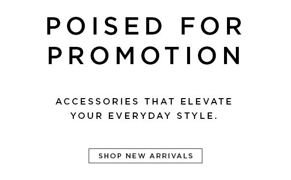 POISED FOR PROMOTION. Accessories that elevate your everyday style. Shop new arrivals