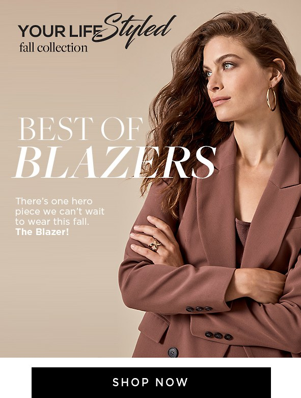 Your Life Styled. Fall collection. Best of blazers. There's one hero piece we can't wait to wear this fall. The Blazer! Shop now >