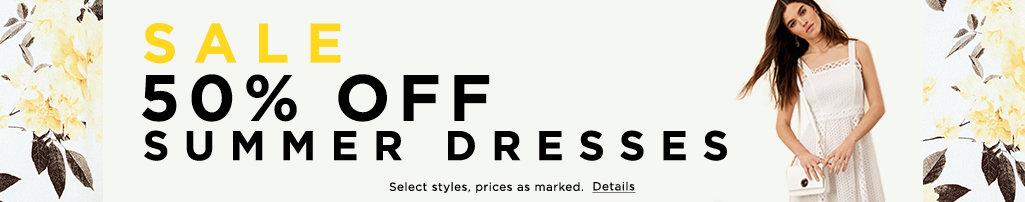 Sale 50% off summer dresses. Select styles, prices as marked. Details