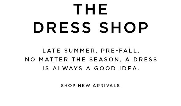 The dress shop . Late summer. Pre-fall. No matter the season, a dress is always a good idea.  Shop new arrivals>