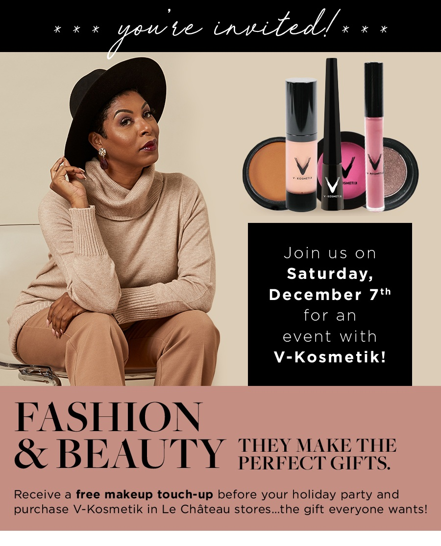 You're invited!. Join us on Saturday, December 7th for an event with V-Kosmetik! Fashion & Beauty. They make the perfect gifts. Receive a free makeup touch-up before your holiday party and purchase V-Kosmetik in Le Château stores…the gift everyone wants!