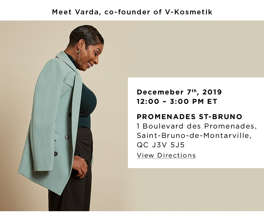 Meet Varda, co-founder of V-Kosmetik. December 7th, 2019. 12:00 – 3:00 PM ET. Promenades St-Bruno 1 Boulevard des Promenades, Saint-Bruno-de-Montarville, QC J3V 5J5 View Directions