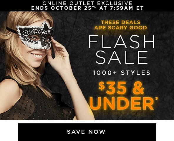 Online Exclusive | Ends October 25th at 7:59AM ET These deals are scary good. Flash Sale. 1000+ styles $35 & under*. Shop & save>