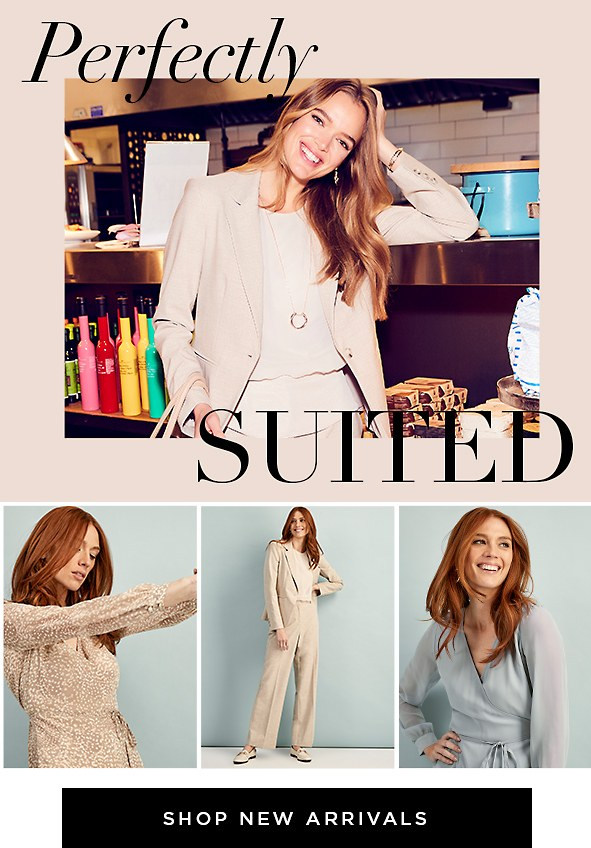 Perfectly Suited. The suit is back, and it's breaking all the rules. Unapologetically feminine; this is the power suit redefined. Shop Women's New Arrivals