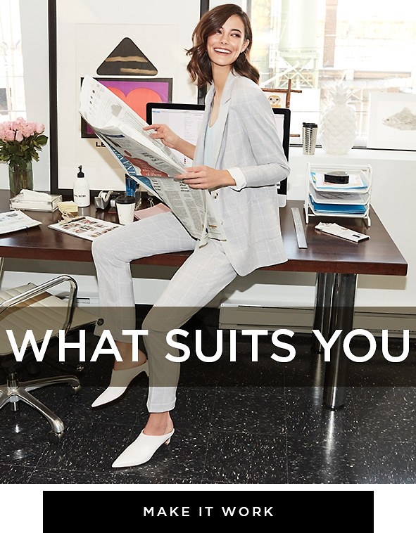 What suits you Whether your everyday business consists of boardroom meetings or creative brainstorms, our latest looks stand up to whatever is on your agenda. Make it work >