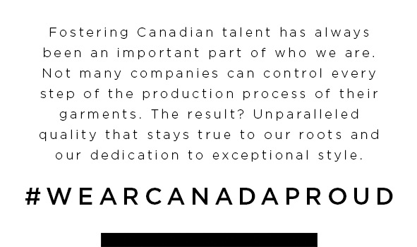 Fostering Canadian talent has always been an important part of who we are. Not many companies can control every step of the production process of their garments. The result? Unparalleled quality that stays true to our roots and our dedication to exceptional style. #wearcanadaproud