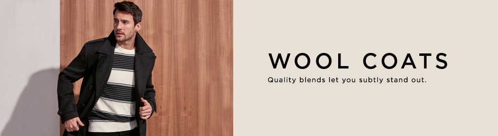 WOOL COATS Quality blends let you subtly stand out.