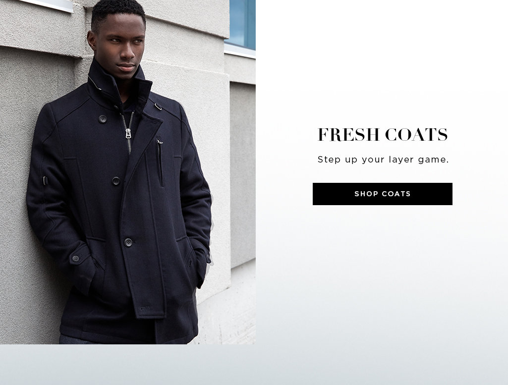 FRESH COATS. Step up your layer game. Shop coats>