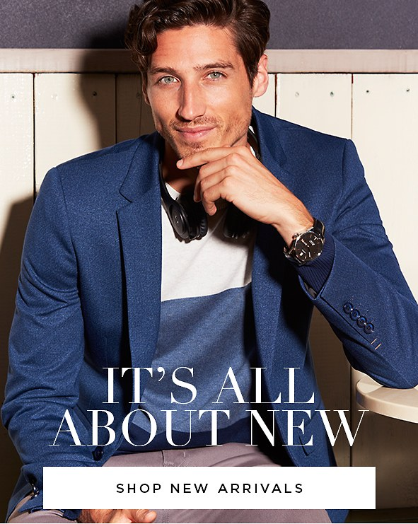 It's All About New. The new pieces every man needs in his arsenal. Shop new arrivals >