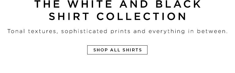 The white and black shirt collection- Tonal textures, sophisticated prints and everything in between.