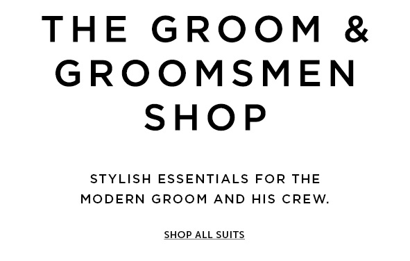 THE GROOM & GROOMSMEN SHOP.Stylish essentials for the modern groom and his crew. Shop all suits>