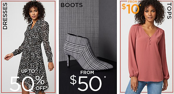 DRESSES. Up to 50% off*. Boots from $50. TOPS. from $10*.