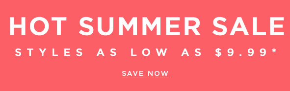 Hot summer sale - Styles as low as $9.99*. Save now