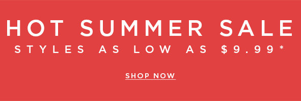 Hot summer sale - Styles as low as $9.99*. Save now>