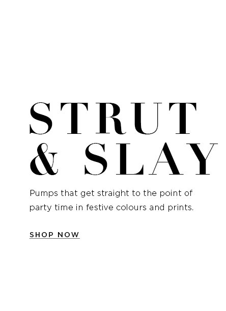 Strut & Slay. Pumps that get straight to the point of party time in festive colours  and prints. Shop Now>