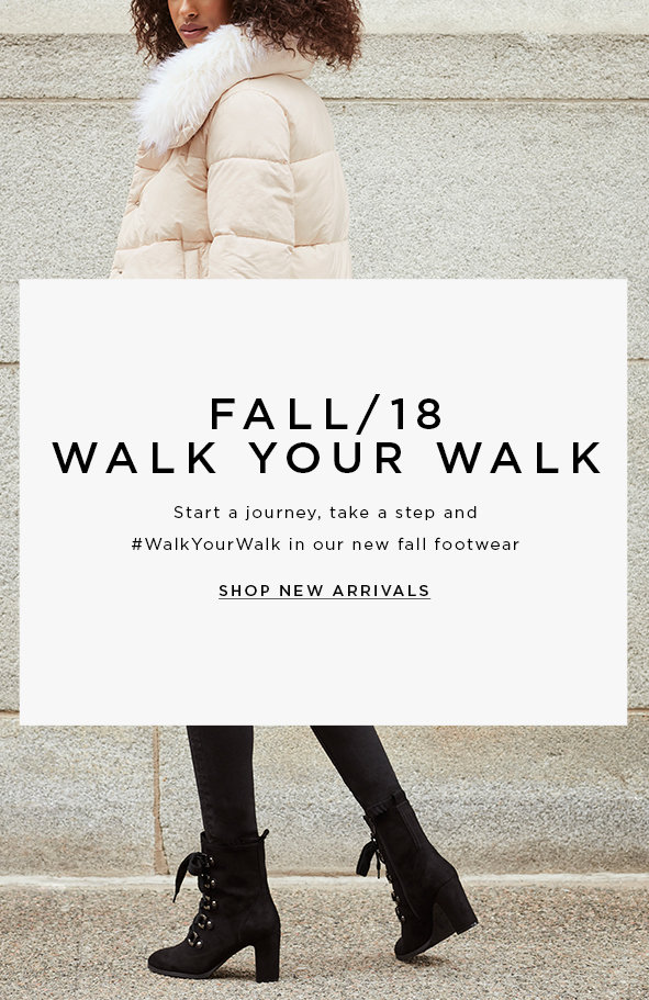 FALL/18 WALK YOU WALK Start a journey, take a step and #WalkYourWalk in our new fall footwear.