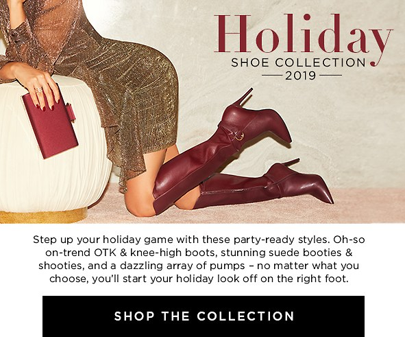 Holiday Shoe Collection 2019. Step your holiday game up with these party-ready styles. Oh-so on-trend OTK & knee-high boots, sultry suede booties, and a dazzling array of pumps – no matter what you choose,  you'll start your holiday look off on the right foot. Shop The Collection >