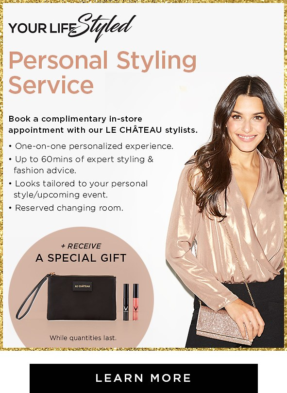 Introducing Your Life Styled Personal Styling Service. Book an in-store appointment with our LE CHÂTEAU stylists. - One-on-one personalized experience - Up to 60mins of expert styling & fashion advice - Looks tailored to your personal style/upcoming event -Reserved changing room + Receive a special gift  *Limited quantities. Learn more >