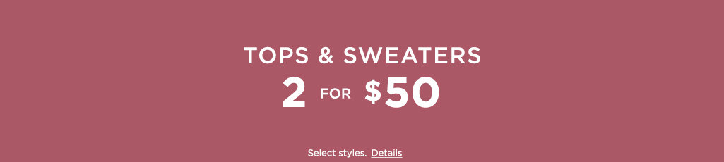 Tops & Sweaters. 2 for $50.  Selects styles. Details.