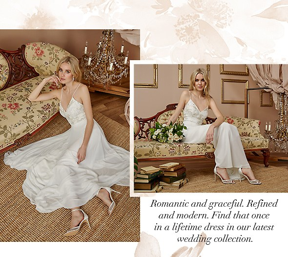 Romantic and graceful. Refined and modern. Find that once in a lifetime dress in our latest wedding collection. Shop Bridal