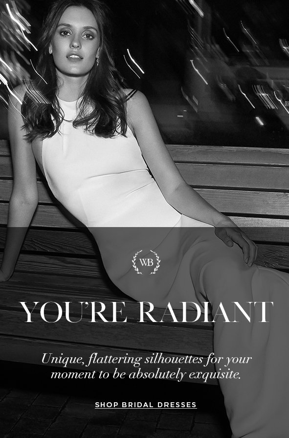 YOU'RE RADIANT Unique, flattering silhouettes for your moment to be absolutely exquisite.