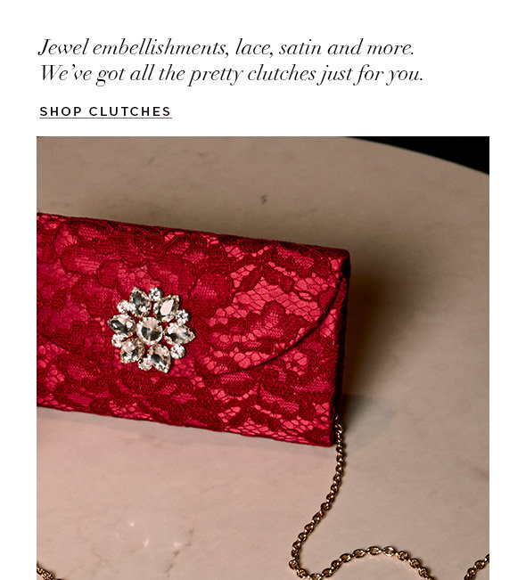 Jewel embellishments, lace, satin and more. Pretty clutches just for you.  SHOP CLUTCHES>