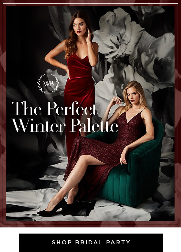 The Perfect Winter Palette. Gather your girls in these ultra-chic merlot-hued gowns or a variety of other oh-so-perfect shades. Shop Bridal Party >