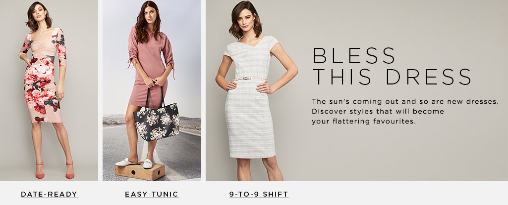 Bless This Dress.The sun's coming out and so are new dresses. Discover styles that will become your flattering favourites. Date-Ready > 9-to-9 Shift> Easy Tunic >