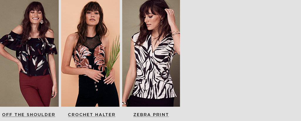 Top Contenders. Meet the tops your closet needs for spring. Off the Shoulder > Crochet Halter > Zebra Print >