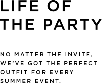 LIFE OF THE PARTY. No matter the invite, we've got the perfect outfit for every summer event. Shop Now>